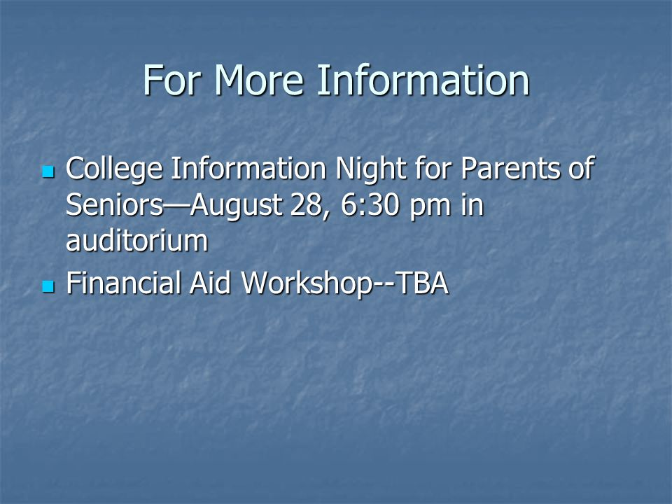 For More Information College Information Night for Parents of Seniors—August 28, 6:30 pm in auditorium College Information Night for Parents of Seniors—August 28, 6:30 pm in auditorium Financial Aid Workshop--TBA Financial Aid Workshop--TBA