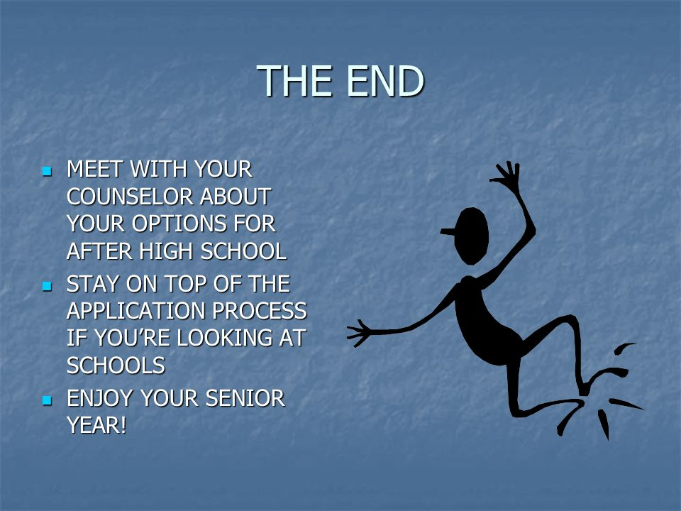 THE END MEET WITH YOUR COUNSELOR ABOUT YOUR OPTIONS FOR AFTER HIGH SCHOOL MEET WITH YOUR COUNSELOR ABOUT YOUR OPTIONS FOR AFTER HIGH SCHOOL STAY ON TOP OF THE APPLICATION PROCESS IF YOU'RE LOOKING AT SCHOOLS STAY ON TOP OF THE APPLICATION PROCESS IF YOU'RE LOOKING AT SCHOOLS ENJOY YOUR SENIOR YEAR.