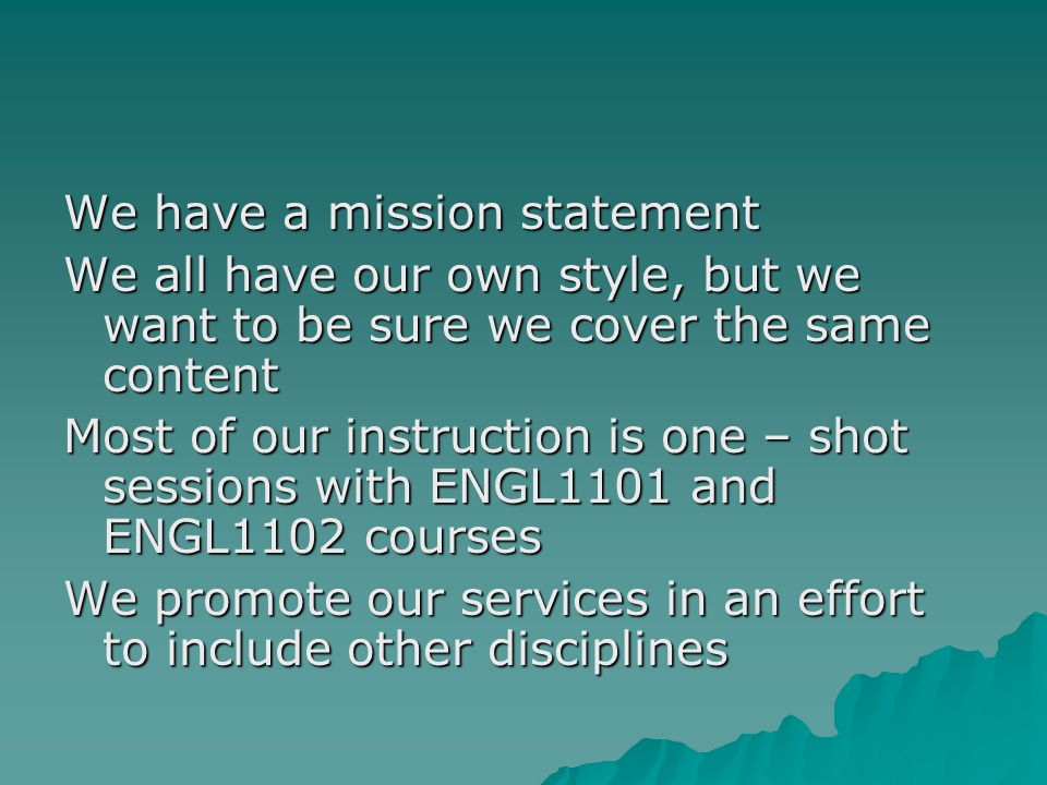 We have a mission statement We all have our own style, but we want to be sure we cover the same content Most of our instruction is one – shot sessions