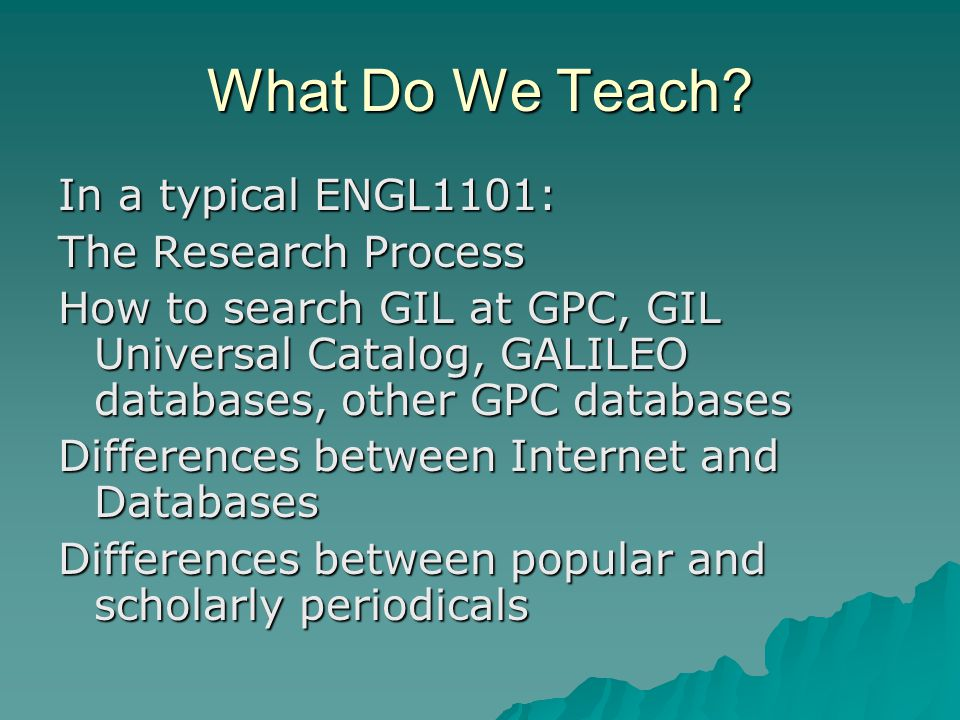 What Do We Teach? In a typical ENGL1101: The Research Process How to search GIL at GPC, GIL Universal Catalog, GALILEO databases, other GPC databases