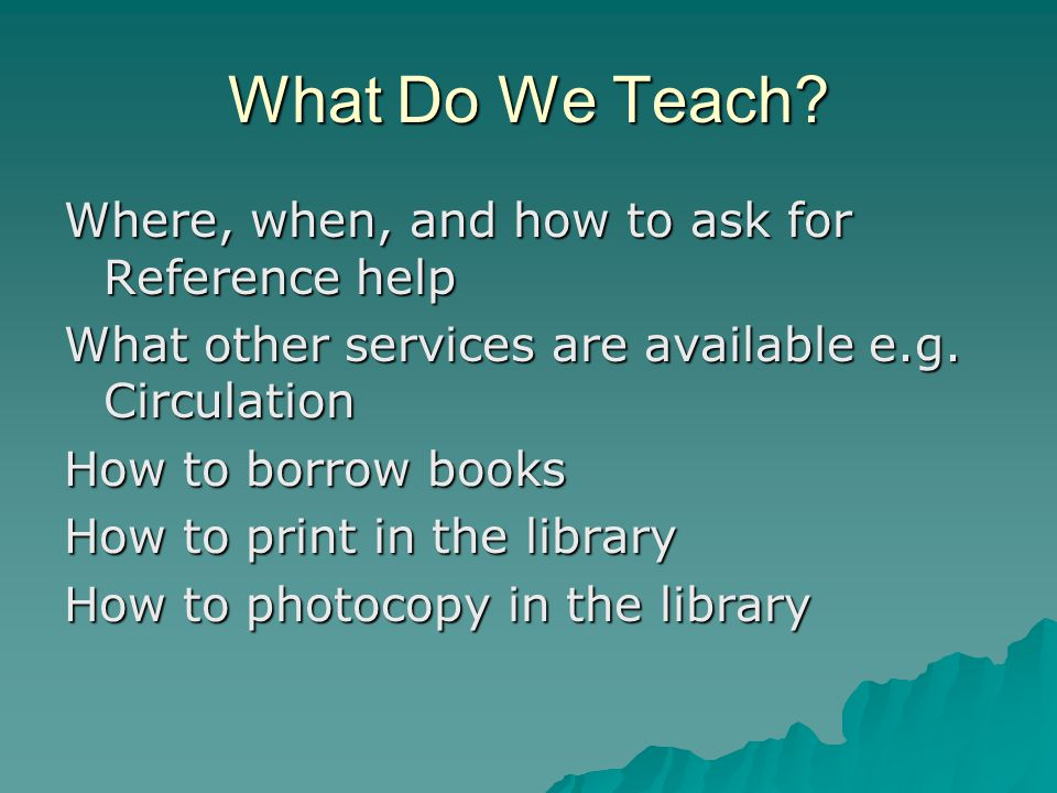 What Do We Teach? Where, when, and how to ask for Reference help What other services are available e.g. Circulation How to borrow books How to print i