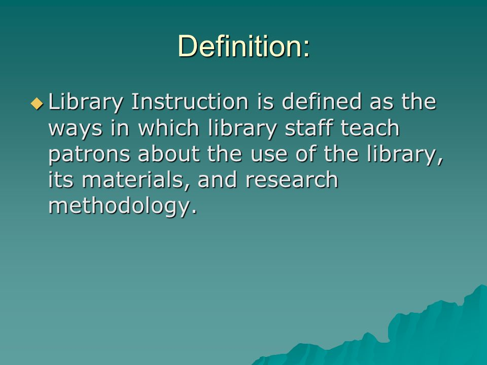 Definition:  Library Instruction is defined as the ways in which library staff teach patrons about the use of the library, its materials, and research methodology.