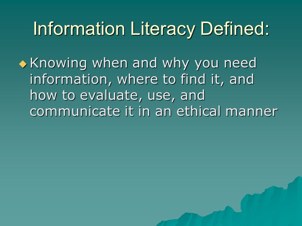 Information Literacy Defined:  Knowing when and why you need information, where to find it, and how to evaluate, use, and communicate it in an ethica
