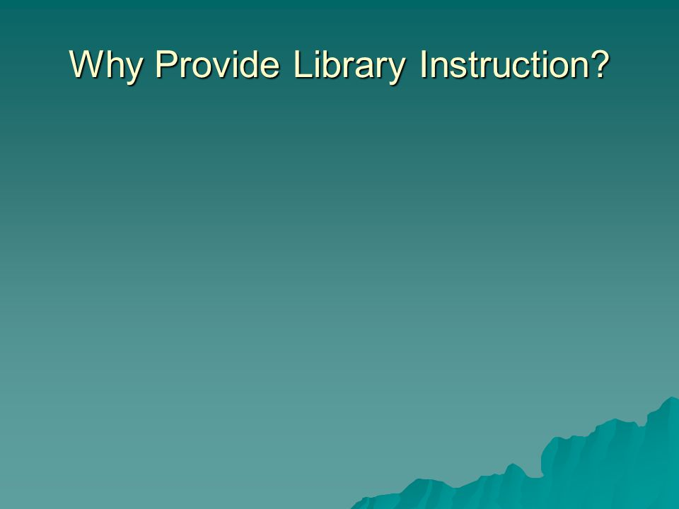 Why Provide Library Instruction?