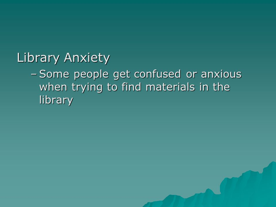 Library Anxiety –S–S–S–Some people get confused or anxious when trying to find materials in the library