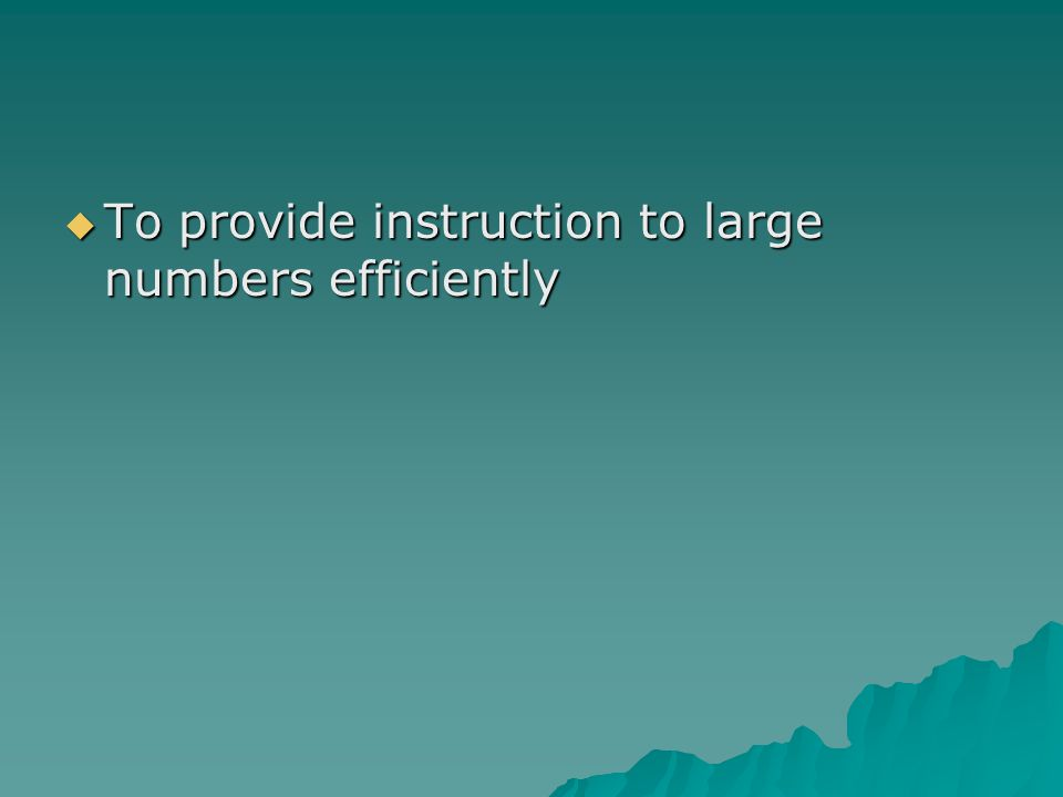 TTTTo provide instruction to large numbers efficiently
