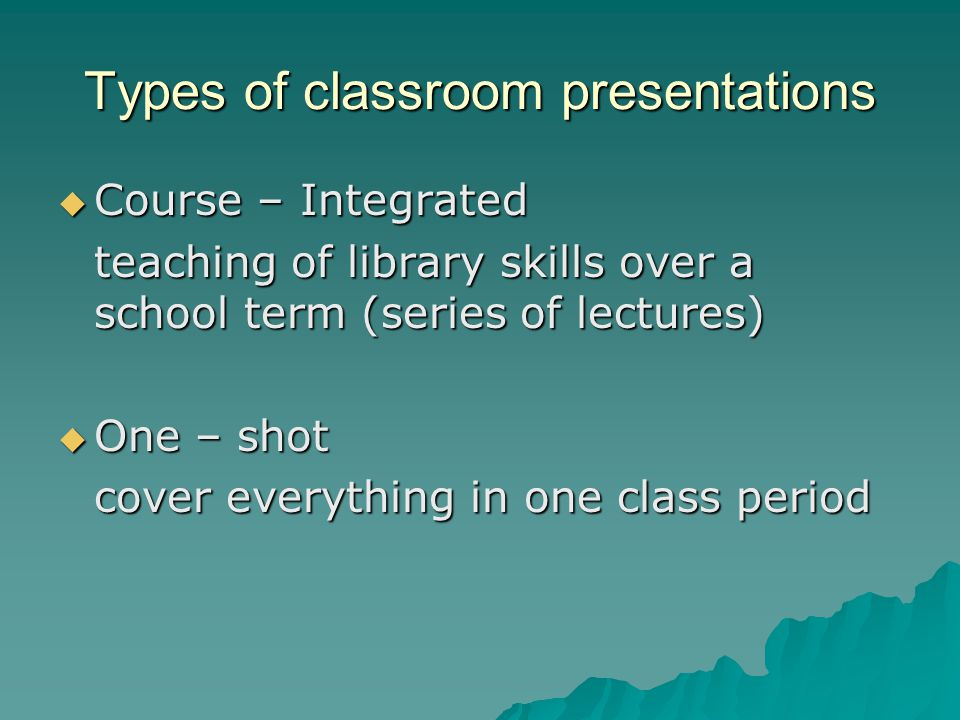 Types of classroom presentations  Course – Integrated teaching of library skills over a school term (series of lectures)  One – shot cover everythin