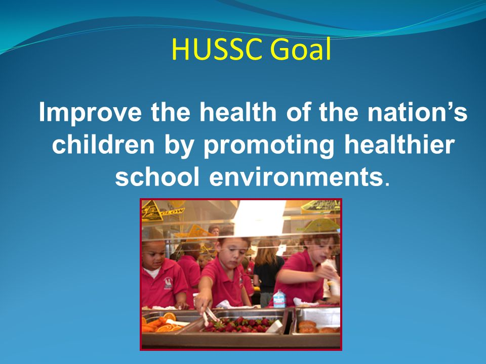 HUSSC Goal Improve the health of the nation's children by promoting healthier school environments.