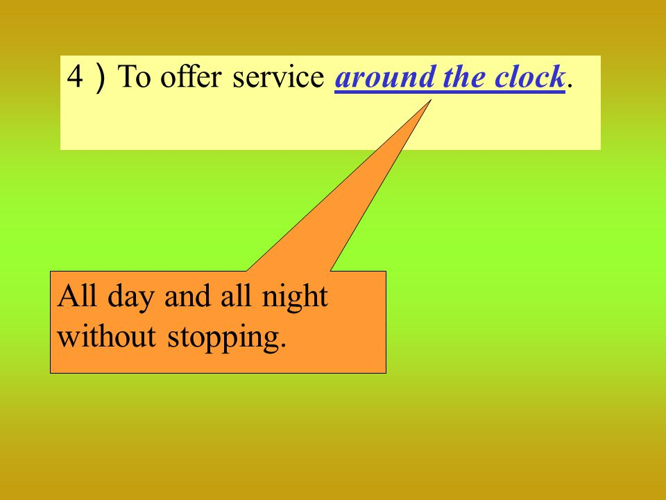 4 ) To offer service around the clock. All day and all night without stopping.