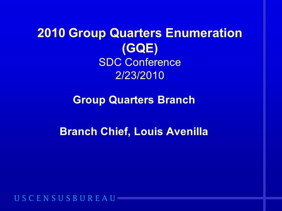 2010 Group Quarters Enumeration (GQE) SDC Conference 2/23/2010 Group Quarters Branch Branch Chief, Louis Avenilla