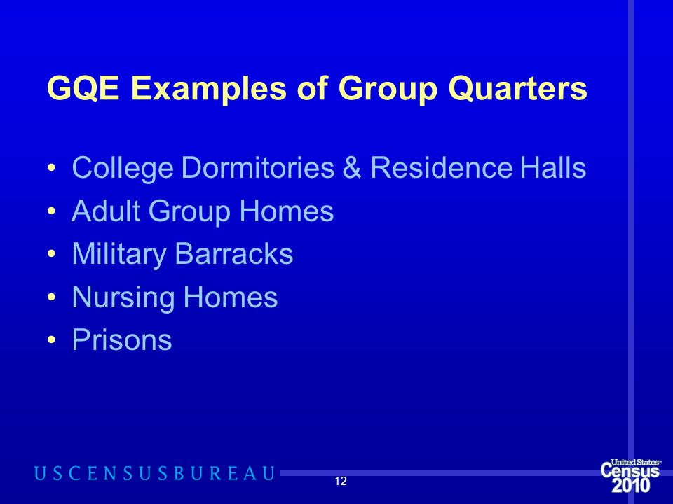 12 GQE Examples of Group Quarters College Dormitories & Residence Halls Adult Group Homes Military Barracks Nursing Homes Prisons