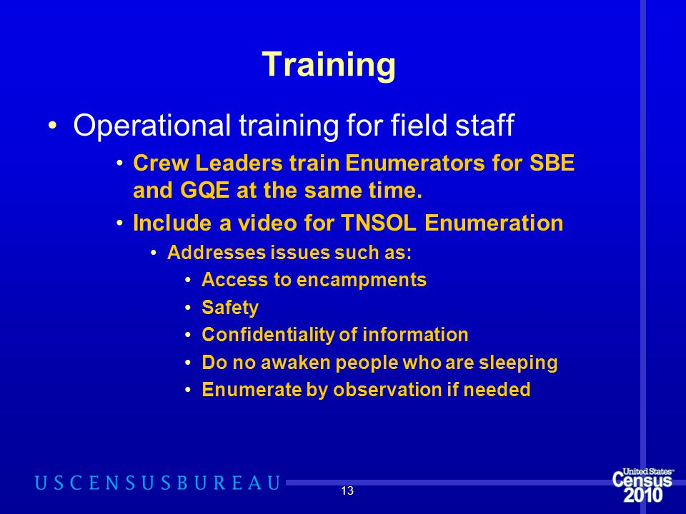 13 Training Operational training for field staff Crew Leaders train Enumerators for SBE and GQE at the same time.
