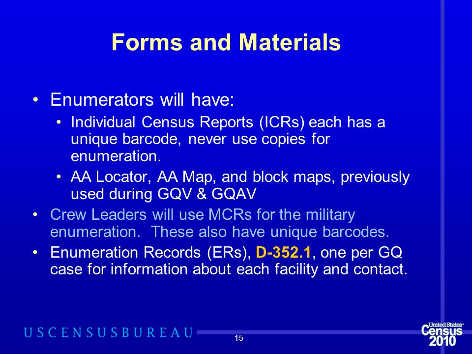 15 Forms and Materials Enumerators will have: Individual Census Reports (ICRs) each has a unique barcode, never use copies for enumeration.