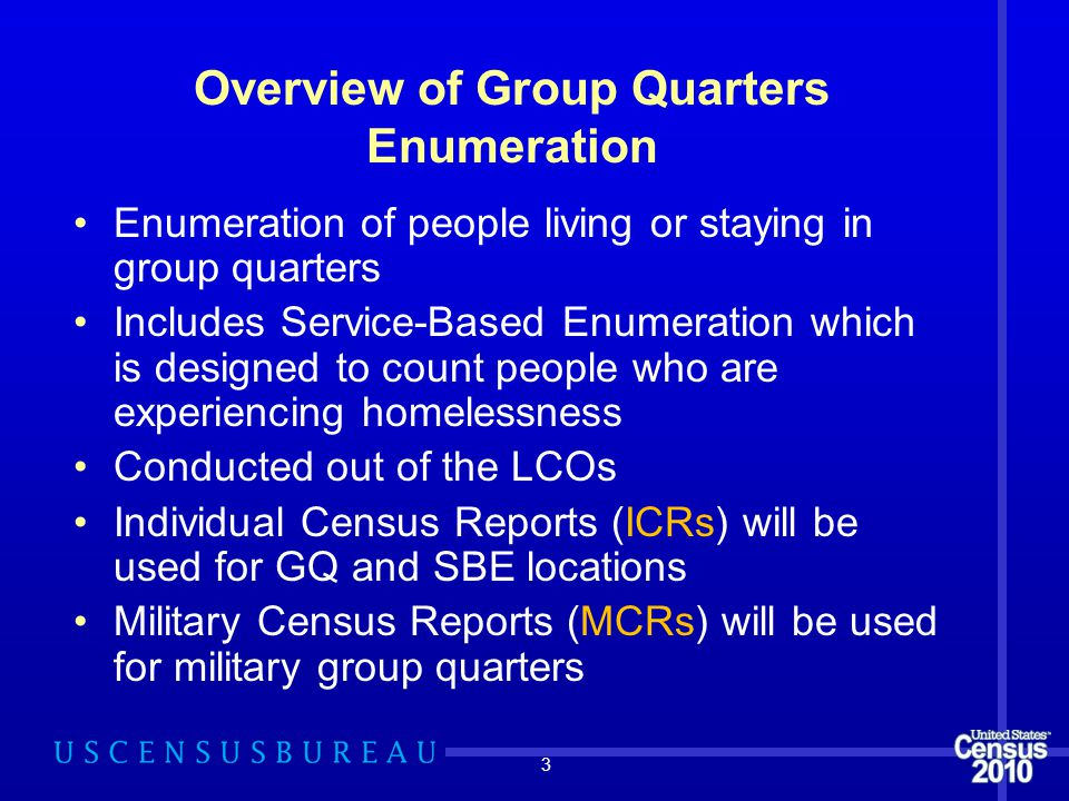 3 Overview of Group Quarters Enumeration Enumeration of people living or staying in group quarters Includes Service-Based Enumeration which is designed to count people who are experiencing homelessness Conducted out of the LCOs Individual Census Reports (ICRs) will be used for GQ and SBE locations Military Census Reports (MCRs) will be used for military group quarters