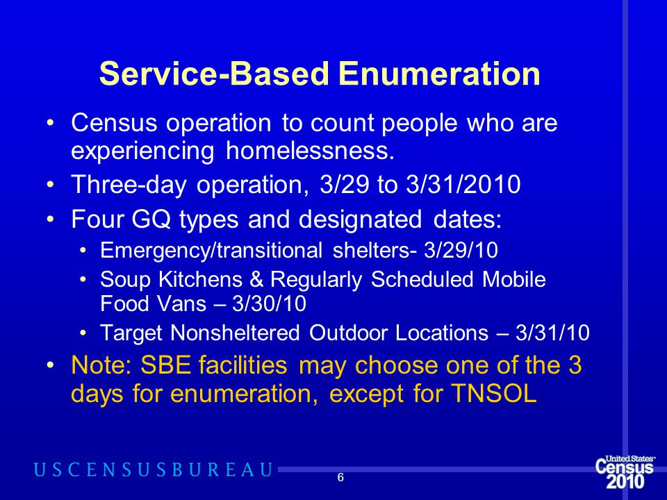6 Service-Based Enumeration Census operation to count people who are experiencing homelessness. Three-day operation, 3/29 to 3/31/2010 Four GQ types a