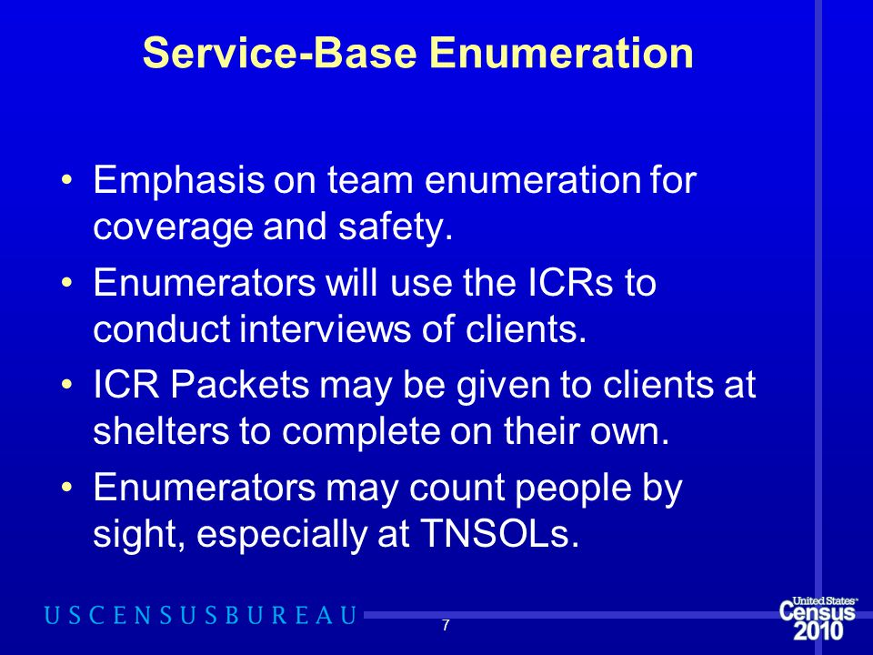 7 Emphasis on team enumeration for coverage and safety. Enumerators will use the ICRs to conduct interviews of clients. ICR Packets may be given to cl