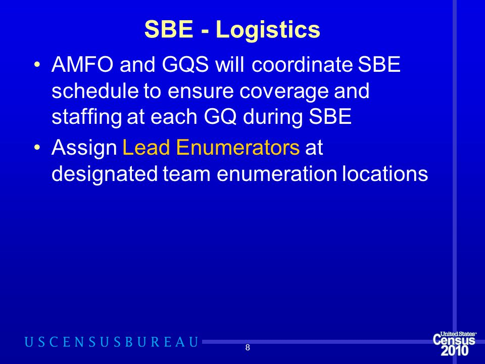 8 SBE - Logistics AMFO and GQS will coordinate SBE schedule to ensure coverage and staffing at each GQ during SBE Assign Lead Enumerators at designate