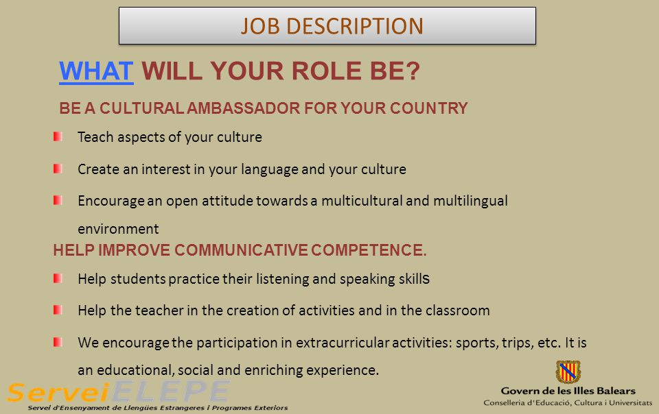 BE A CULTURAL AMBASSADOR FOR YOUR COUNTRY Teach aspects of your culture Create an interest in your language and your culture Encourage an open attitude towards a multicultural and multilingual environment HELP IMPROVE COMMUNICATIVE COMPETENCE.