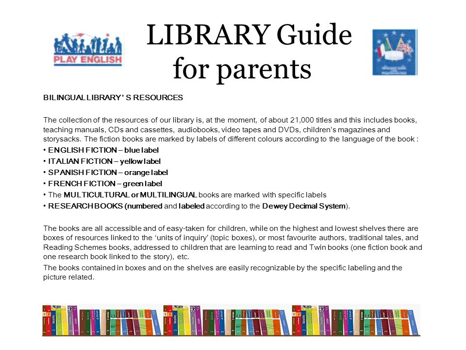 LIBRARY Guide for parents BILINGUAL LIBRARY ' S RESOURCES The collection of the resources of our library is, at the moment, of about 21,000 titles and