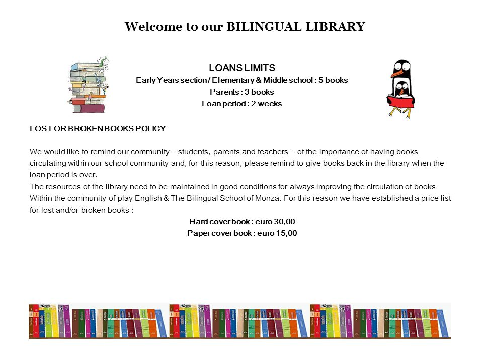 LOANS LIMITS Early Years section / Elementary & Middle school : 5 books Parents : 3 books Loan period : 2 weeks LOST OR BROKEN BOOKS POLICY We would l
