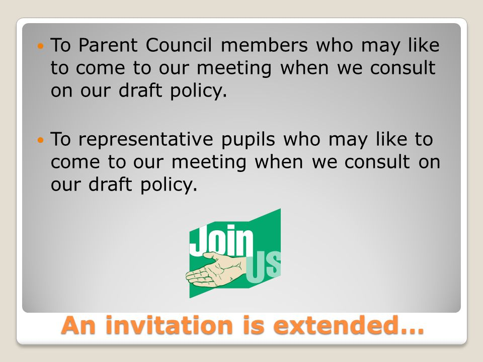 An invitation is extended… To Parent Council members who may like to come to our meeting when we consult on our draft policy.