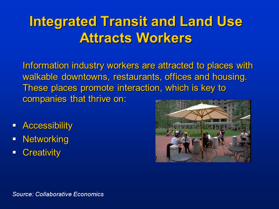 Integrated Transit and Land Use Attracts Workers Information industry workers are attracted to places with walkable downtowns, restaurants, offices an