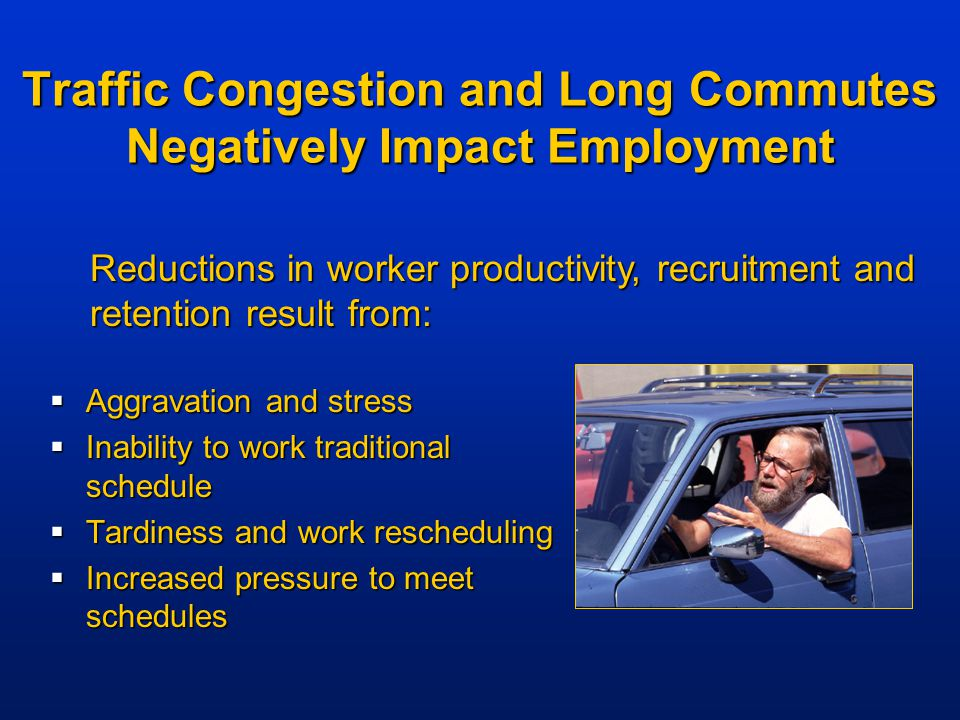 Traffic Congestion and Long Commutes Negatively Impact Employment  Aggravation and stress  Inability to work traditional schedule  Tardiness and work rescheduling  Increased pressure to meet schedules Reductions in worker productivity, recruitment and retention result from: