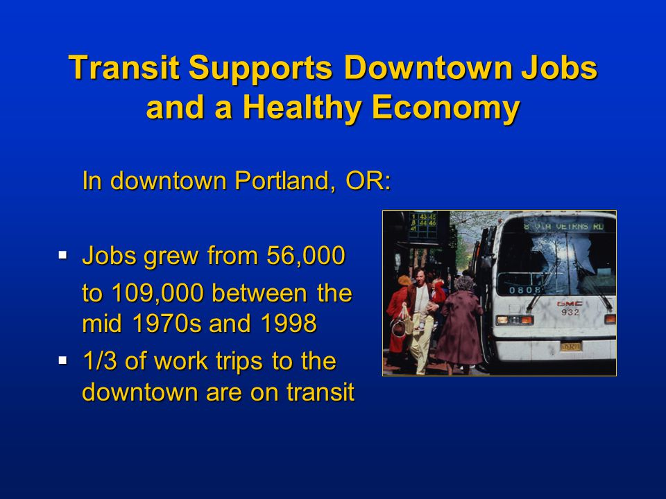 Transit Supports Downtown Jobs and a Healthy Economy In downtown Portland, OR:  Jobs grew from 56,000 to 109,000 between the mid 1970s and 1998  1/3 of work trips to the downtown are on transit