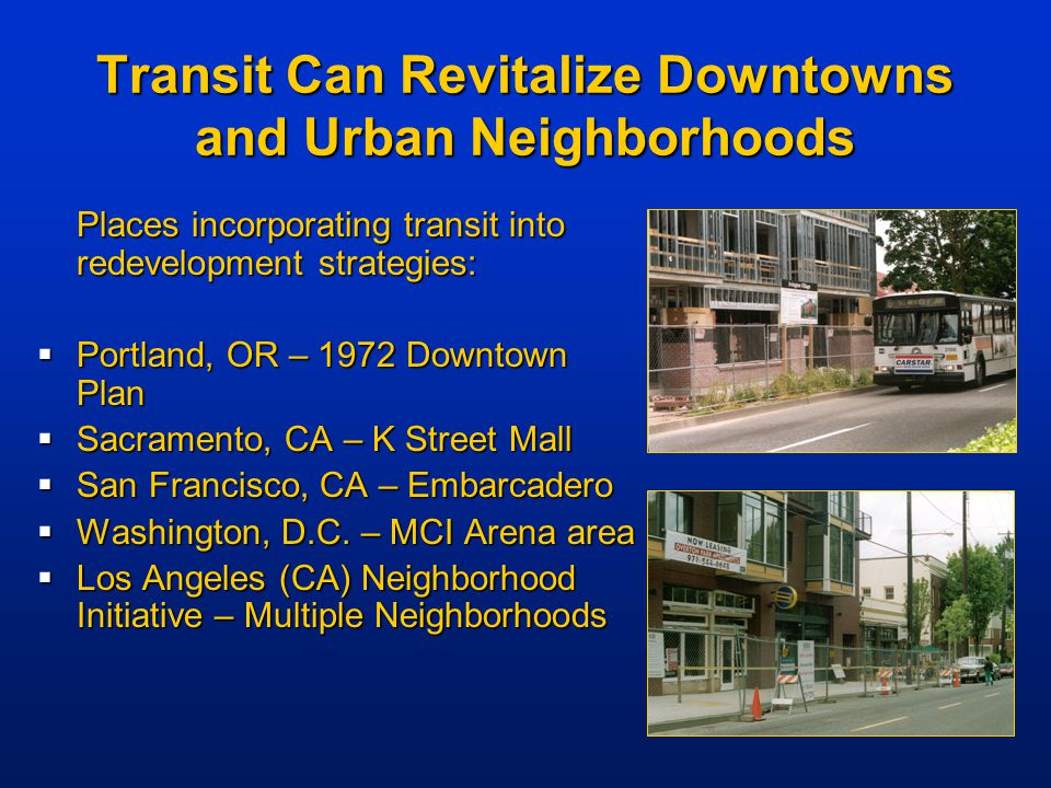 Transit Can Revitalize Downtowns and Urban Neighborhoods Places incorporating transit into redevelopment strategies:  Portland, OR – 1972 Downtown Pl