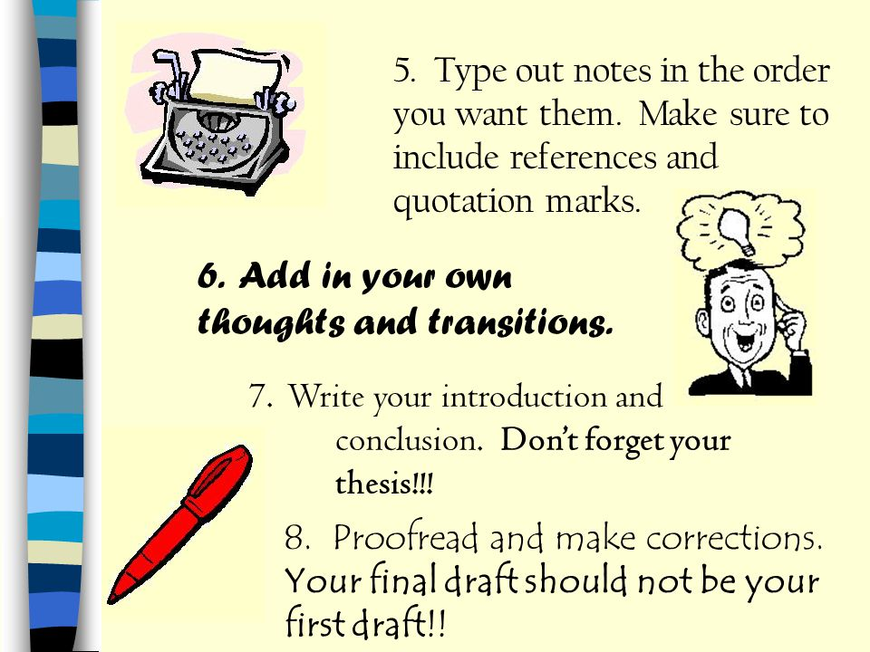 5. Type out notes in the order you want them. Make sure to include references and quotation marks. 6. Add in your own thoughts and transitions. 7. Wri