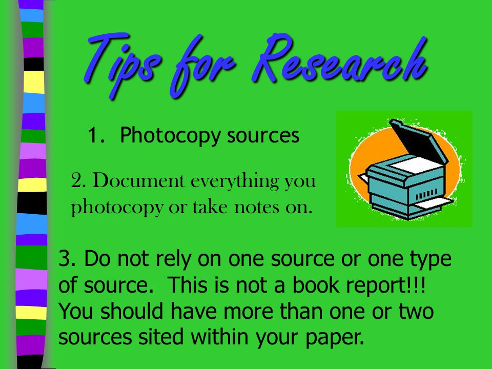 Tips forResearch Tips for Research 1. Photocopy sources 2. Document everything you photocopy or take notes on. 3. Do not rely on one source or one typ