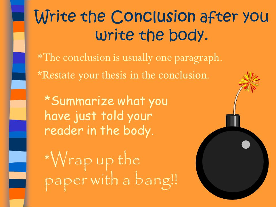 Write the Conclusion after you write the body. *The conclusion is usually one paragraph. *Restate your thesis in the conclusion. *Summarize what you h