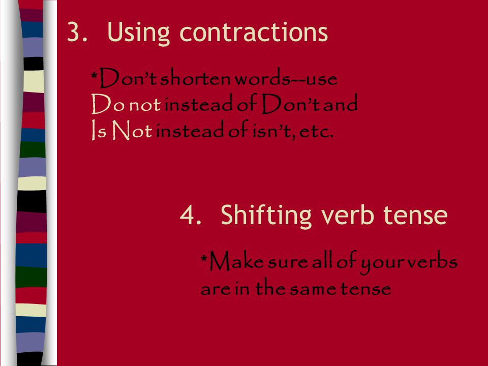 3. Using contractions 4. Shifting verb tense *Don't shorten words--use Do not instead of Don't and Is Not instead of isn't, etc. *Make sure all of you
