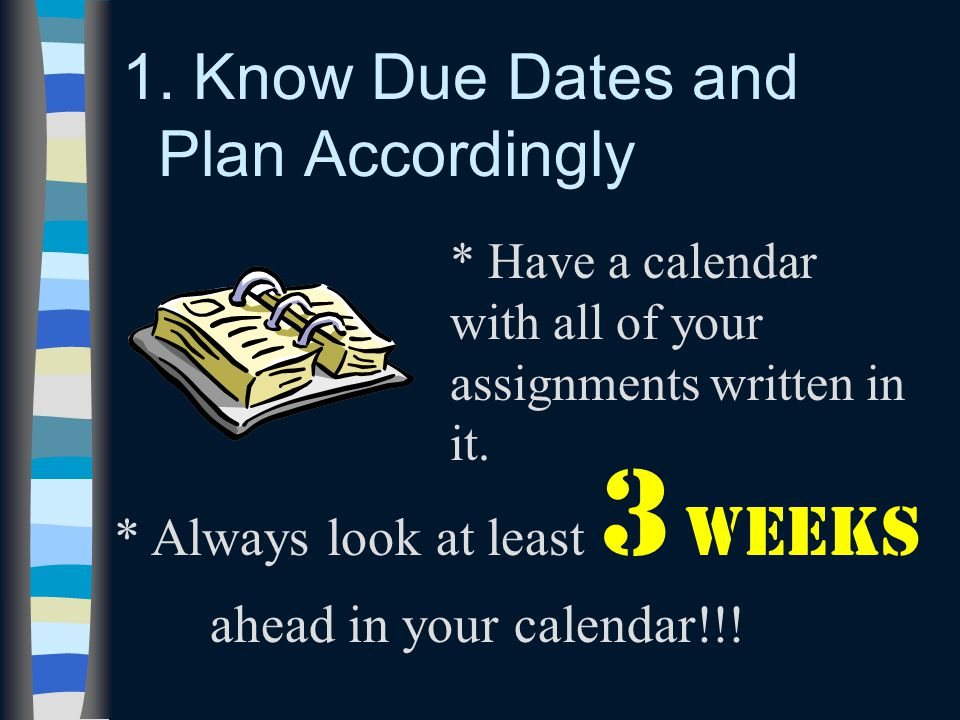 1. Know Due Dates and Plan Accordingly * Always look at least 3 weeks ahead in your calendar!!! * Have a calendar with all of your assignments written