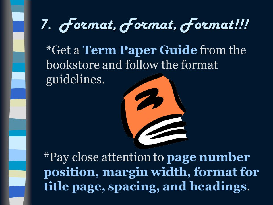 7. Format, Format, Format!!! *Get a Term Paper Guide from the bookstore and follow the format guidelines. *Pay close attention to page number position