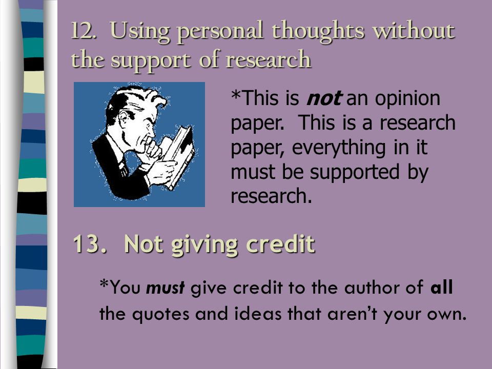 12. Using personal thoughts without the support of research 13. Not giving credit *This is not an opinion paper. This is a research paper, everything