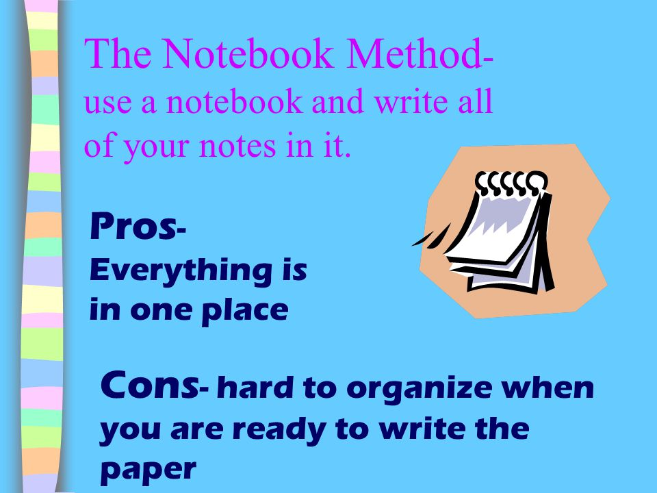 The Notebook Method - use a notebook and write all of your notes in it. Pros - Everything is in one place Cons - hard to organize when you are ready t