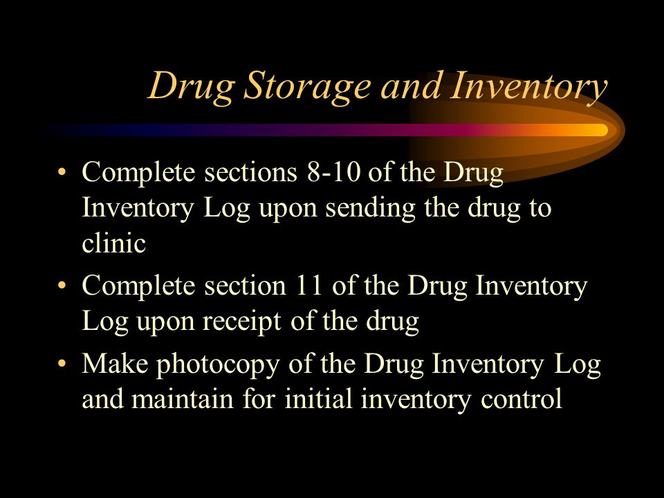 Drug Storage and Inventory A copy of the packaging invoice will be used to generate a Drug Inventory Log Upon receipt of drugs, reject all shipments not listed on the approved formulary Complete sections 1-7 of the Drug Inventory Log Immediately store drugs in appropriate and secure dispensing area