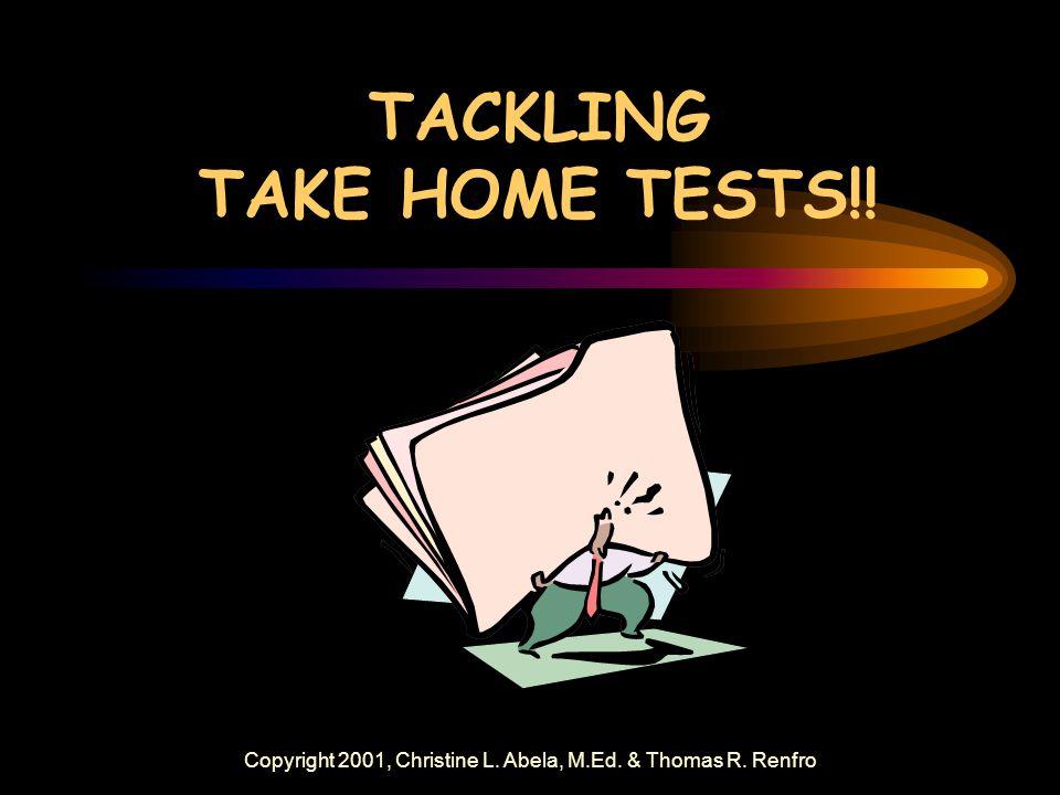 Copyright 2001, Christine L. Abela, M.Ed. & Thomas R. Renfro TACKLING TAKE HOME TESTS!!