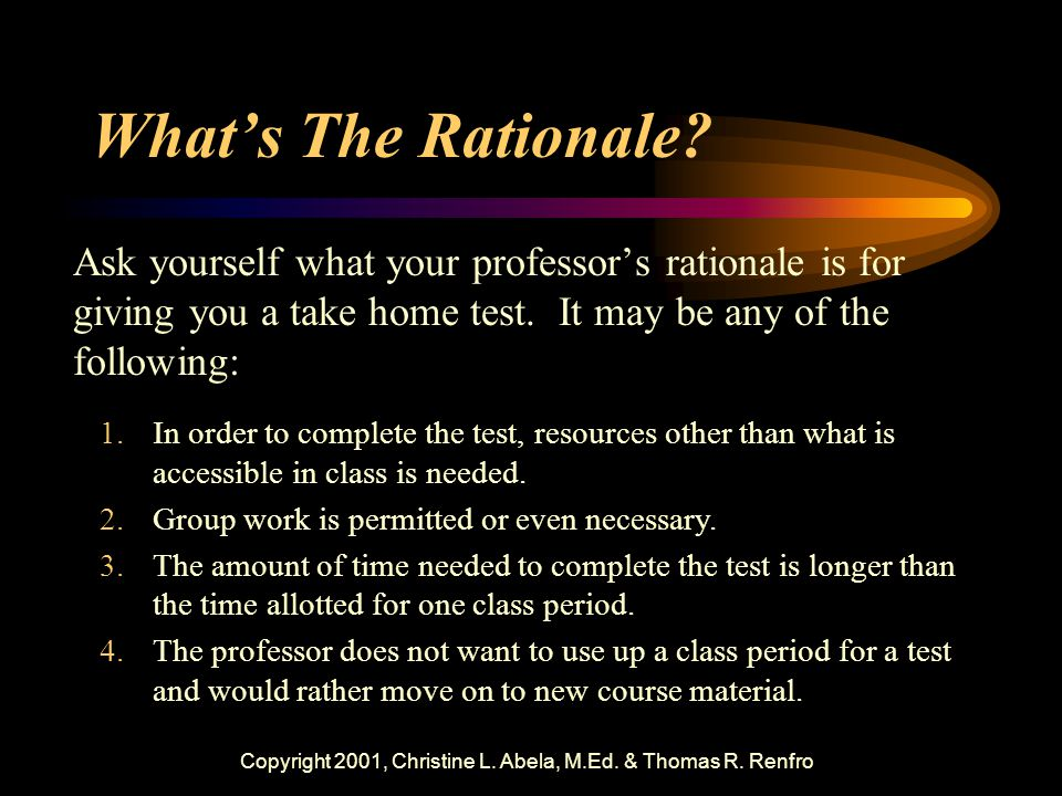 Copyright 2001, Christine L. Abela, M.Ed. & Thomas R. Renfro What's The Rationale? Ask yourself what your professor's rationale is for giving you a ta