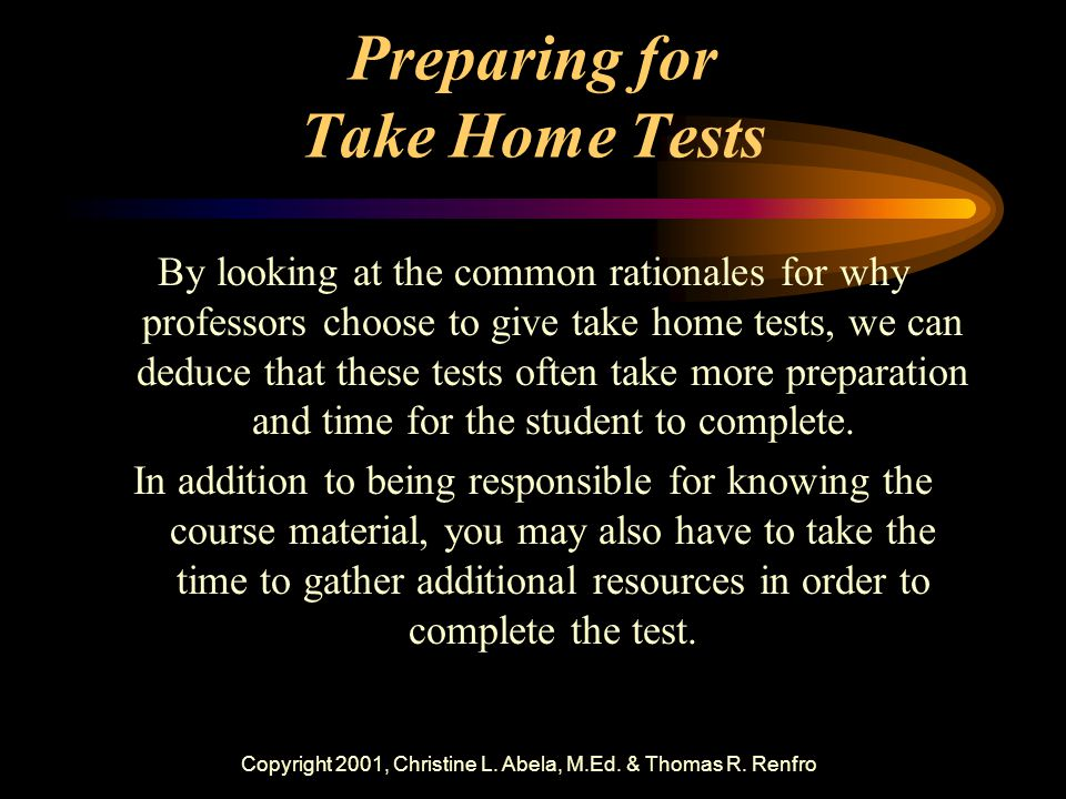 Copyright 2001, Christine L. Abela, M.Ed. & Thomas R. Renfro Preparing for Take Home Tests By looking at the common rationales for why professors choo