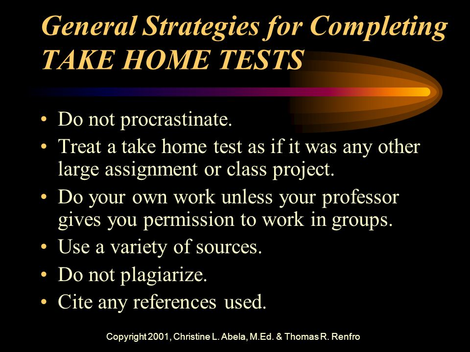 Copyright 2001, Christine L. Abela, M.Ed. & Thomas R. Renfro General Strategies for Completing TAKE HOME TESTS Do not procrastinate. Treat a take home