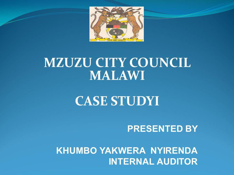 MZUZU CITY COUNCIL MALAWI CASE STUDYI PRESENTED BY KHUMBO YAKWERA NYIRENDA INTERNAL AUDITOR