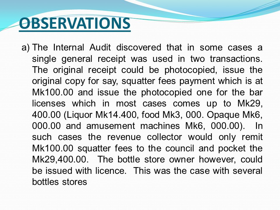 OBSERVATIONS a)The Internal Audit discovered that in some cases a single general receipt was used in two transactions. The original receipt could be p