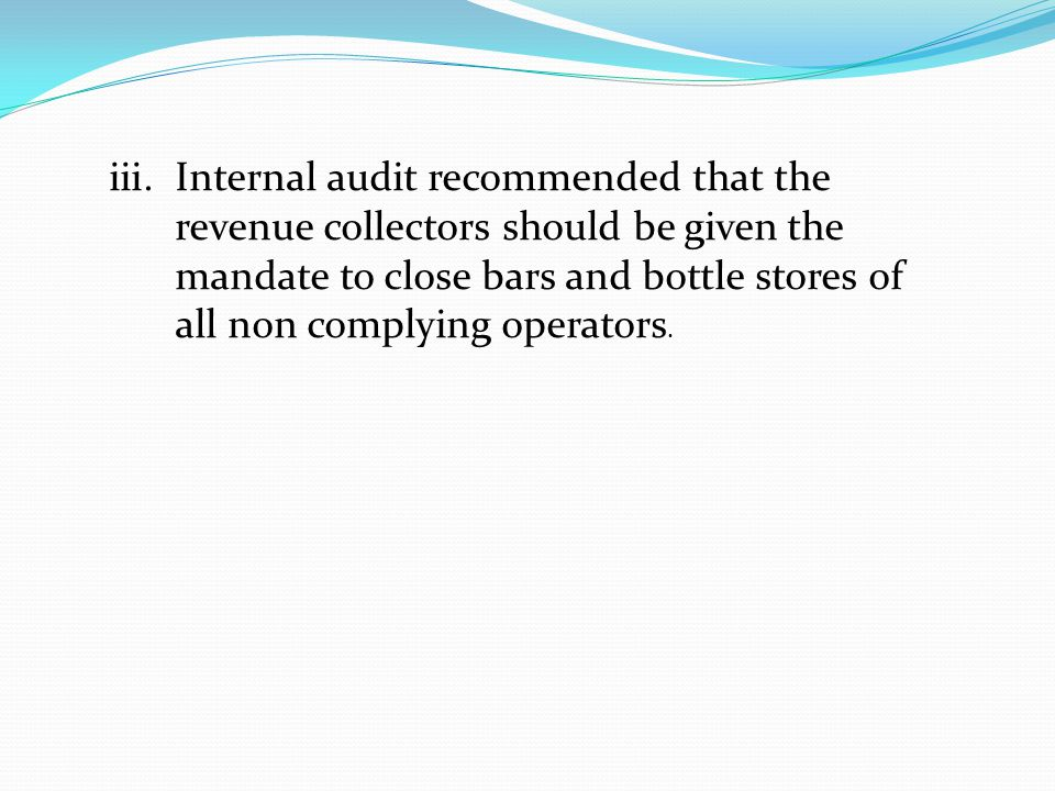 iii.Internal audit recommended that the revenue collectors should be given the mandate to close bars and bottle stores of all non complying operators.