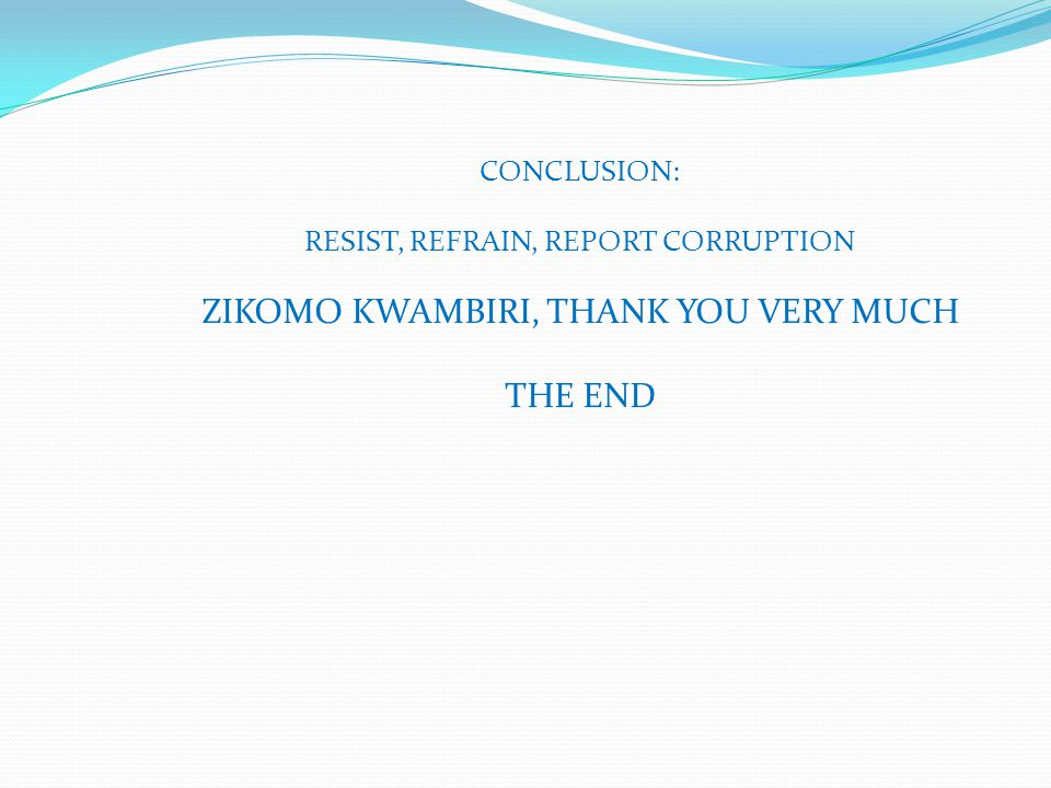 CONCLUSION: RESIST, REFRAIN, REPORT CORRUPTION ZIKOMO KWAMBIRI, THANK YOU VERY MUCH THE END