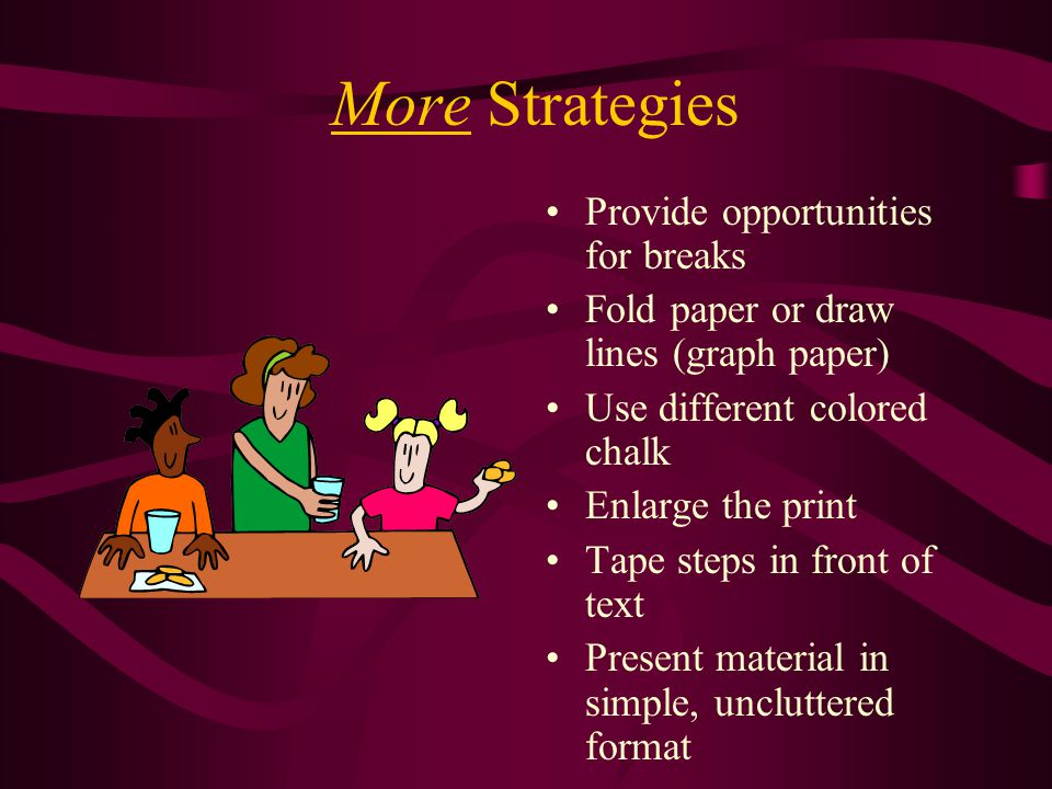 More Strategies Provide opportunities for breaks Fold paper or draw lines (graph paper) Use different colored chalk Enlarge the print Tape steps in front of text Present material in simple, uncluttered format