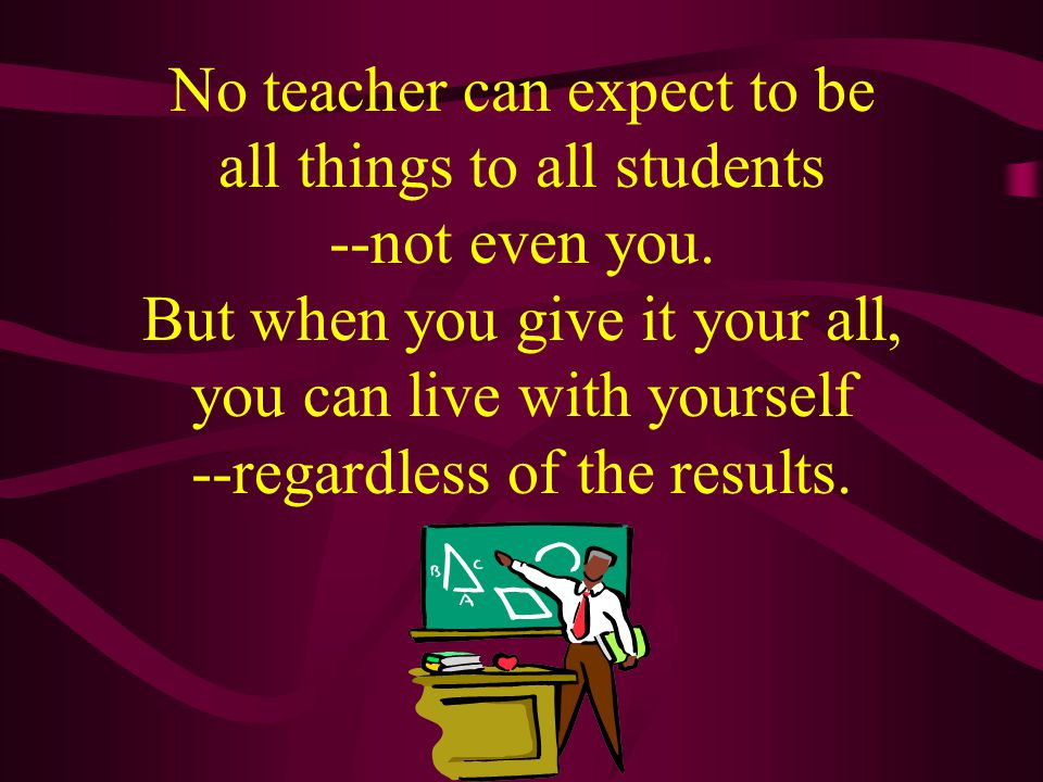 No teacher can expect to be all things to all students --not even you.