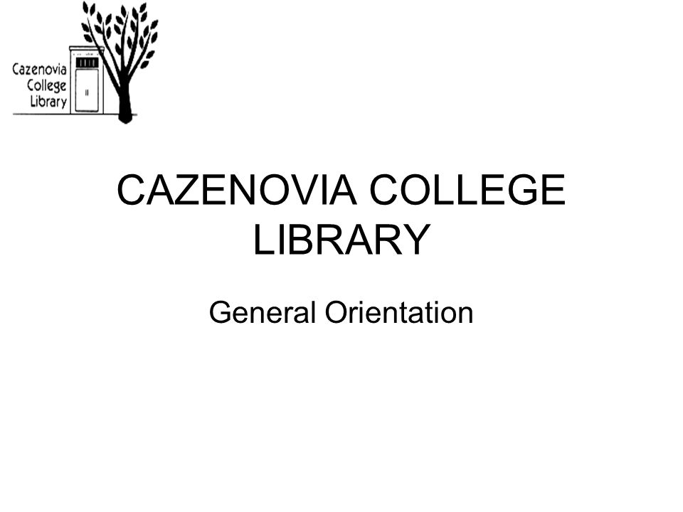 CAZENOVIA COLLEGE LIBRARY General Orientation