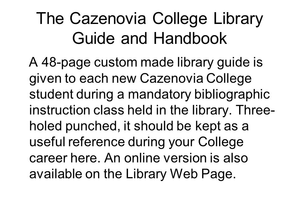The Cazenovia College Library Guide and Handbook A 48-page custom made library guide is given to each new Cazenovia College student during a mandatory bibliographic instruction class held in the library.